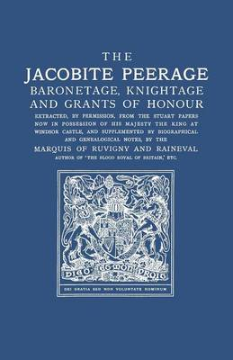 The Jacobite Peerage: Baronetage, Knightage, and Grants of Honour Extracted, by Permisison, from the Stuart Papers Now in Possession of His Majesty the King at Windsor Castle, and Supplemented by Biographical and Genealogical Notes (Paperback)