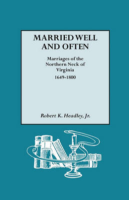 Married Well and Often Marriages of the Northern Neck of Virginia, 1649-1800: Marriages and Marriage References for the Counties of Lancaster, Northumberland, Old Rappahannock, Richmond, and Westmoreland (Paperback)