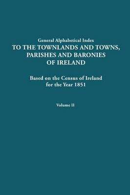Alphabetical Index to the Townlands and Towns, Parishes and Baronies of Ireland for the Year 1851. Volume II (Paperback)