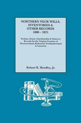 Northern Neck Wills, Inventories & Other Records, 1800-1825. Probate, Estate, Guardianship & Chancery Records for the Virginia Counties of Westmoreland, Richmond, Northumberland & Lancaster (Paperback)