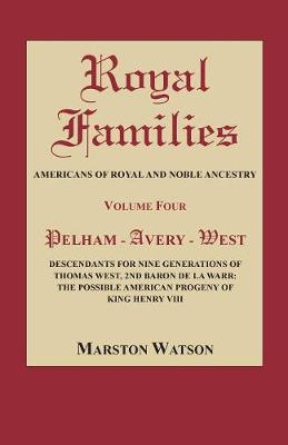 Royal Families: Americans of Royal and Noble Ancestry, Volume Four: Pelham-Avery-West: Descendants for Nine Generations of Thomas West, 2nd Baron de la Warr: The Possible American Progeny of King Henry VIII (Paperback)