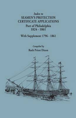 Index to Seamen's Protection Certificate Applications. Port of Philadelphia, 1824-1861. Record Group 36, Records of the Bureau of Customs, National Archives and Records Administration, Washington, D.C.; With Supplement 1796-1861 (Paperback)