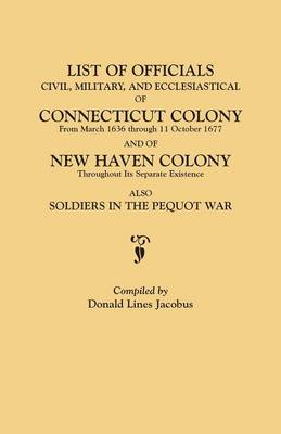 List of Officials, Civil, Military, and Ecclesiastical, of Connecticut Colony from March 1636 Through 11 October 1677 and of New Haven Colony Throughout Its Separate Existence; Also, Soldiers in the Pequot War (Paperback)
