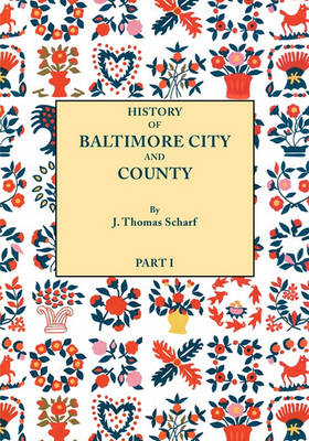 History of Baltimore City and County from the Earliest Period to the Present Day [1881]: Including BIographical Sketches of Their Representative Men. In Two Parts. Part I (Paperback)