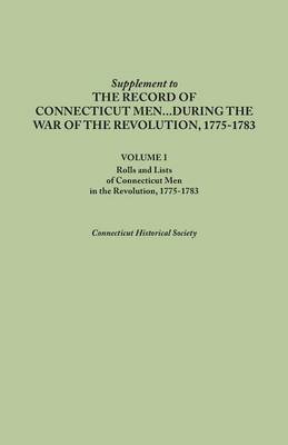 Supplement to the Records of Connecticut Men During the War of the Revolution, 1775-1783. Volume I: Rolls and Lists of Connecticut Men in the Revoluti (Paperback)