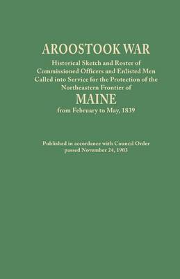 Aroostook War: Historical Sketch and Roster of Commissioned Officers and Enlisted Men Called into Service for the Protection of the Northeastern Frontier of Maine from February to May, 1839. Published in accordance with Council Order passed November 24, 1 (Paperback)