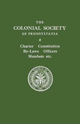 The Colonial Society of Pennsylvania. Charter, Constitution, By-laws, Officers, Members, Etc. (Paperback)