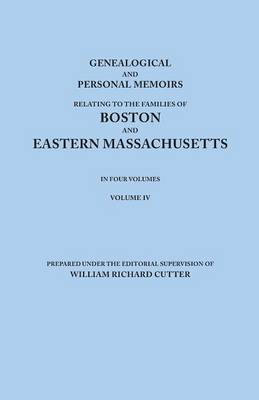 Genealogical and Personal Memoirs Relating to the Families of Boston and Eastern Massachusetts. in Four Volumes. Volume IV (Paperback)