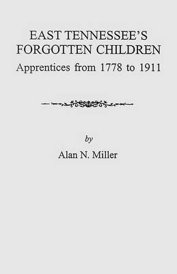 East Tennessee's Forgotten Children: Apprentices from 1778 to 1911 (Paperback)