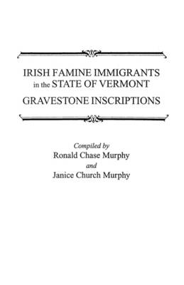 Irish Famine Immigrants in the State of Vermont: Gravestone Inscriptions / Compiled by Ronald Chase Murphy and Janice Church Murphy (Paperback)