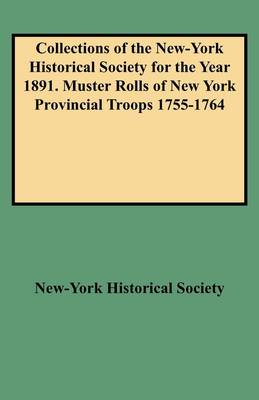 Collections of the New-York Historical Society for the Year 1891. Muster Rolls of New York Provincial Troops 1755-1764 (Paperback)