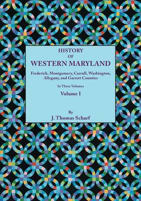 History of Western Maryland, Being a History of Frederick, Montgomery, Carroll, Washignton, Allegany, and Garrett Counties. In Three Volumes. Volume I (Paperback)