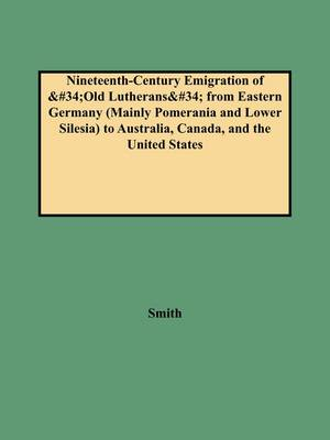 Nineteenth-Century Emigration of Old Lutherans from Eastern Germany (Mainly Pomerania and Lower Silesia) to Australia, Canada, and the United States (Paperback)