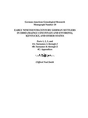 Early Nineteenth-Century German Settlers in Ohio (Mainly Cincinnati and Environs), Kentucky, and Other States. Parts 1, 2, 3, 4A, 4B, and 4C (Paperback)