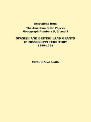 """Spanish and British Land Grants in Mississippi Territory, 1750-1784. Three Parts in One. Originally Published as Monographs 5-7, Selections from """"The American State Papers"""" (Paperback)"""