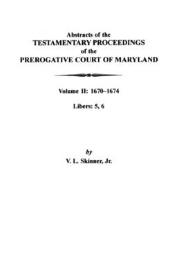 Abstracts of the Testamentary Proceedings of the Prerogative Court of Maryland: Volume II: 1670-1674. Libers: 5, 6 (Paperback)
