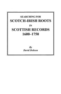 Searching for Scotch-Irish Roots in Scottish Records, 1600-1750 (Paperback)