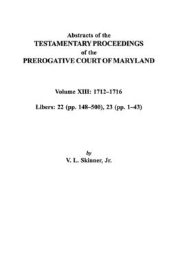 "Abstracts of the Testamentary Proceedings of the Prerogative Court of Maryland. Volume XIII: 1712I""Aao1716; Libers 22 (pp. 148I""Aao500), 23 (pp. 1I""Aao43) (Paperback)"
