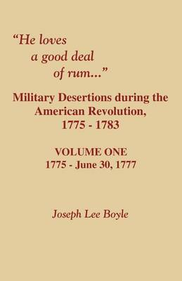 He Loves a Good Deal of Rum. Military Desertions During the American Revolution. Volume One (Paperback)