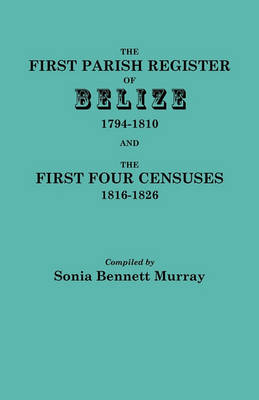 The First Parish Register of Belize, 1794-1810, and the First Four Censuses, 1816-1826 (Paperback)