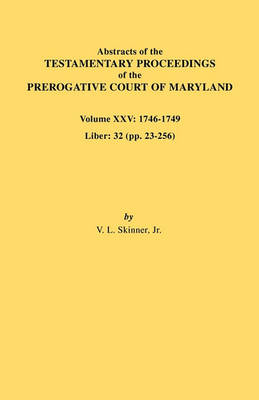 Abstracts of the Testamentary Proceedings of the Prerogative Court of Maryland. Volume XXV, 1746-1749. Liber: 32 (Pp. 32-256) (Paperback)