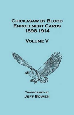 Chickasaw by Blood. Enrollment Cards, 1898-1914. Volume V (Paperback)