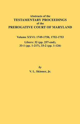 Abstracts of the Testamentary Proceedings of the Prerogative Court of Maryland. Volume XXVI: 1749-1750, 1752-1753. Libers: 32 (pp. 257-end), 33-1 (pp. 1-217), 33-2 (pp. 1-126) (Paperback)