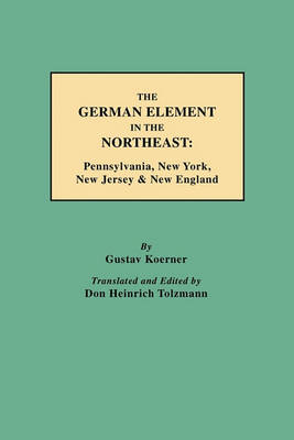 The German Element in the Northeast: Pennsylvania, New York, New Jersey & New England (Paperback)