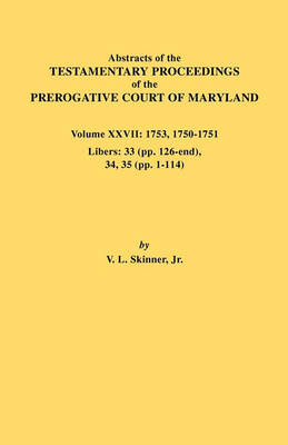 Abstracts of the Testamentary Proceedings of the Prerogative Court of Maryland. Volume XXVII: 1753, 1750-1751, Libers: 33 (pp. 126-end), 34, 35 (pp. 1-114) (Paperback)