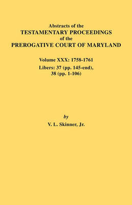Abstracts of the Testamentary Proceedings of the Prerogative Court of Maryland. Volume XXX, 1758-1761. Libers: 37 (Pp. 145-End); 38 (Pp. 1-106) (Paperback)