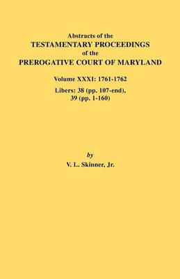 Abstracts of the Testamentary Proceedings of the Prerogative Court of Maryland. Volume XXXI: 1761-1762. Libers: 38 (pp.107-end), 39 (pp. 1-160) (Paperback)