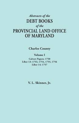 Abstracts of the Debt Books of the Provincial Land Office of Maryland. Charles County, Volume I: Calvert Papers, 1750; Liber 13: 1753, 1754, 1755, 1756; Liber 14: 1757 (Paperback)