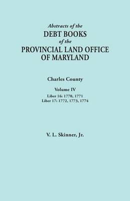 Abstracts of the Debt Books of the Provincial Land Office of Maryland. Charles County, Volume IV: Liber 16: 1770, 1771; Liber 17: 1772, 1773, 1774 (Paperback)
