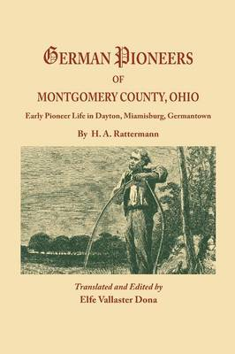 German Pioneers of Montgomery County, Ohio: Early Pioneer Life in Dayton, Miamisburg, Germantown. by H. A. Rattermann (Paperback)