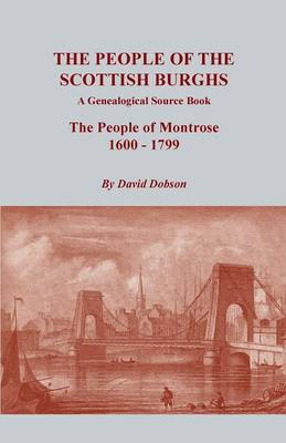 The People of the Scottish Burghs: A Genealogical Source Book. the People of Montrose, 1600-1799 (Paperback)