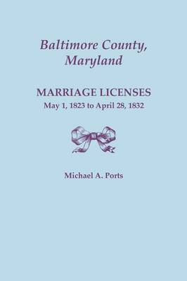 Baltimore County, Maryland, Marriage Licenses: May 1, 1823 to April 28, 1832 (Paperback)