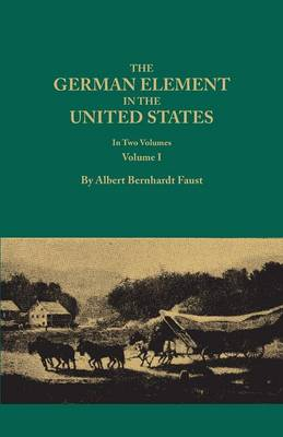 The German Element in the United States, with Special Reference to Its Political, Moral, Social, and Educational Influence. in Two Volumes. Volume I (Paperback)