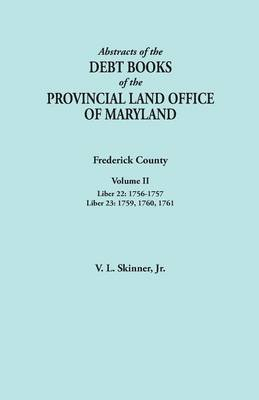 Abstracts of the Debt Books of the Provincial Land Office of Maryland. Frederick County, Volume II: Liber 22: 1756-1757; Liber 23: 1759, 1760, 1761 (Paperback)