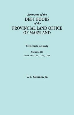 Abstracts of the Debt Books of the Provincial Land Office of Maryland. Frederick County, Volume III: Liber 24: 1762, 1763, 1766 (Paperback)