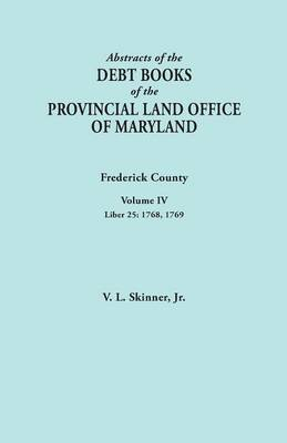 Abstracts of the Debt Books of the Provincial Land Office of Maryland. Frederick County, Volume IV: Liber 25: 1768, 1769 (Paperback)