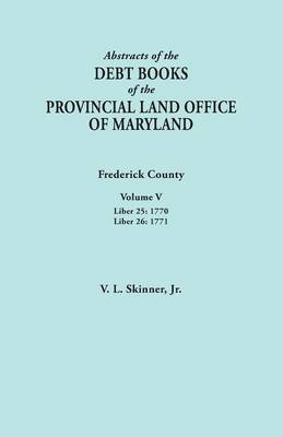 Abstracts of the Debt Books of the Provincial Land Office of Maryland. Frederick County, Volume V: Liber 25:1770; Liber 26: 1771 (Paperback)