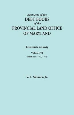 Abstracts of the Debt Books of the Provincial Land Office of Maryland. Frederick County, Volume VI: Liber 26: 1772, 1773 (Paperback)