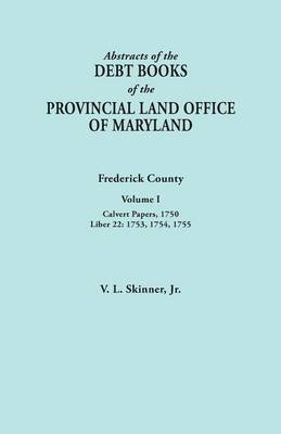 Abstracts of the Debt Books of the Provincial Land Office of Maryland. Frederick County, Volume I: Calvert Papers, 1750; Liber 22: 1753, 1754, 1755 (Paperback)