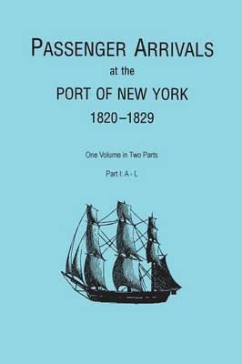 Passenger Arrivals at the Port of New York, 1820-1829, from Customs Passenger Lists. One Volume in Two Parts. Part I: A-L (Paperback)