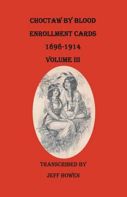 Choctaw by Blood Enrollment Cards, 1898-1914. Volume III (Paperback)