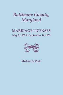 Baltimore County, Maryland, Marriage Licenses, May 2, 1832 to September 14, 1839 (Paperback)