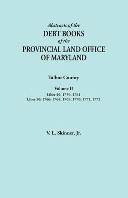 Abstracts of the Debt Books of the Provincial Land Office of Maryland. Talbot County, Volume II. Liber 49: 1759, 1761; Liber 50: 1766, 1768, 1769, 1770, 1771, 1772 (Paperback)