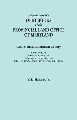 Abstracts of the Debt Books of the Provincial Land Office of Maryland. Cecil County & Durham County. Liber 18: 1734; Liber 54: 1738-1759; Liber 18: 1739, 1749, 1754; Liber 19: 1755, 1756-7, 1758, 1760, 1761, 1766 (Paperback)