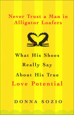 Never Trust A Man In Alligator Loafers: What His Shoes Really Say About His True Love Potential (Paperback)