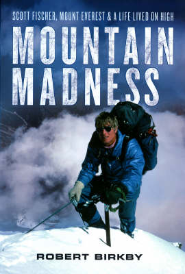 Mountain Madness: Scott Fischer, Mount Everest, and a Life Lived on High (Hardback)